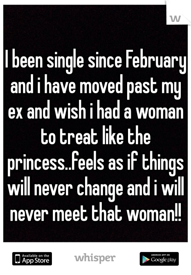I been single since February and i have moved past my ex and wish i had a woman to treat like the princess..feels as if things will never change and i will never meet that woman!!