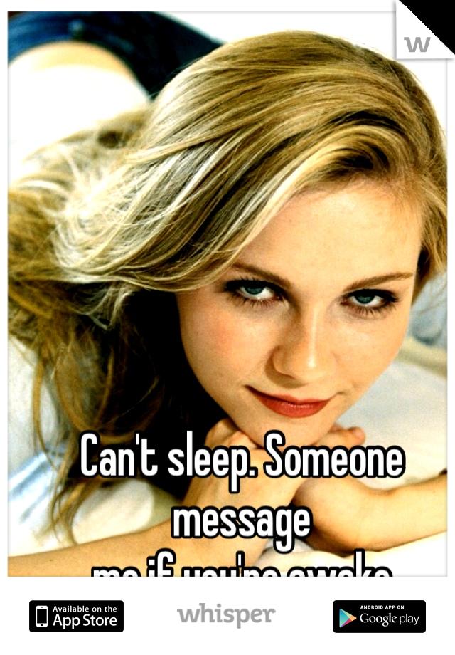 Can't sleep. Someone message  me if you're awake