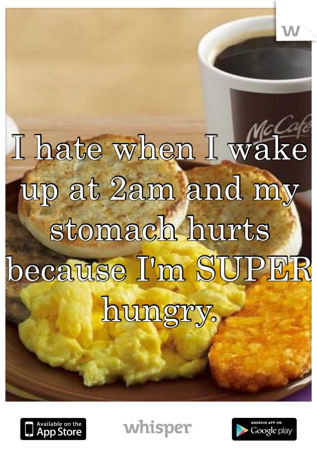 I hate when I wake up at 2am and my stomach hurts because I'm SUPER hungry.