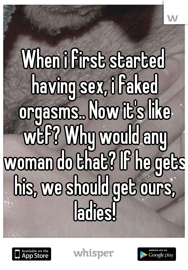 When i first started having sex, i faked orgasms.. Now it's like wtf? Why would any woman do that? If he gets his, we should get ours, ladies!