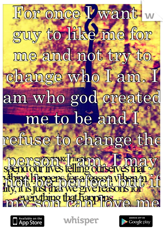 For once I want a guy to like me for me and not try to change who I am. I am who god created me to be and I refuse to change the person I am. I may not be perfect but if my son can love me why can't u