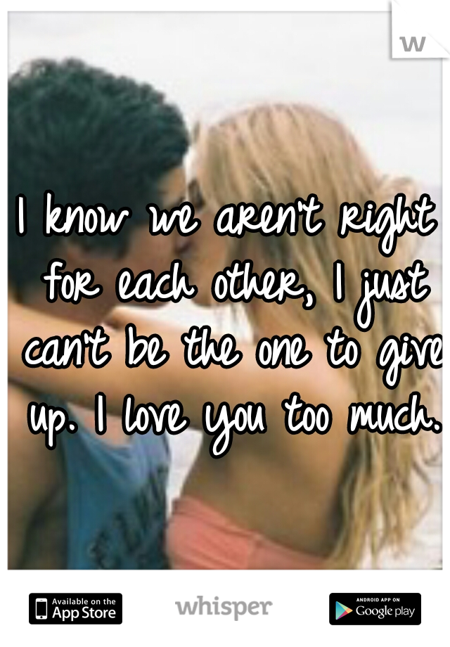 I know we aren't right for each other, I just can't be the one to give up. I love you too much.