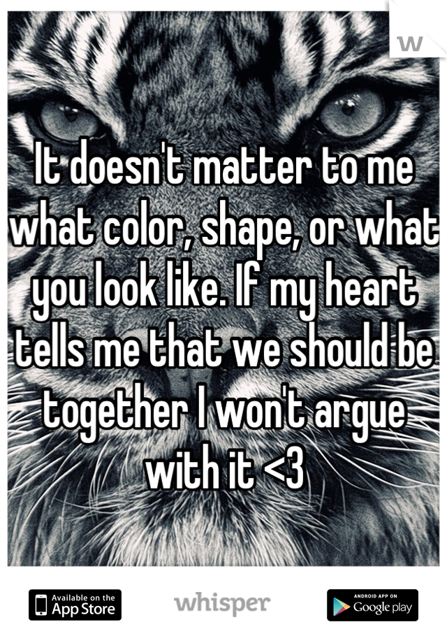 It doesn't matter to me what color, shape, or what you look like. If my heart tells me that we should be together I won't argue with it <3