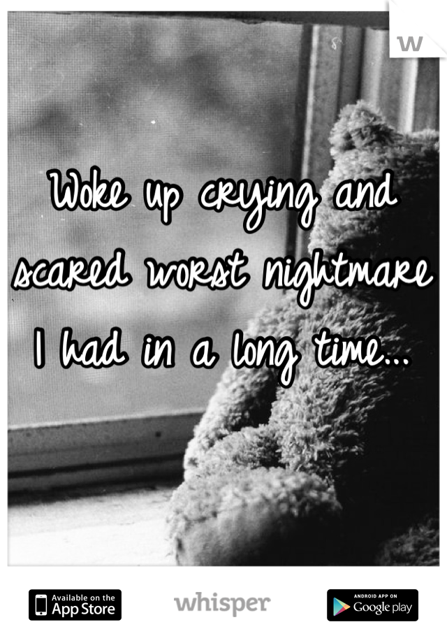 Woke up crying and scared worst nightmare I had in a long time...