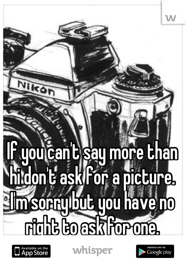 If you can't say more than hi don't ask for a picture. I'm sorry but you have no right to ask for one.