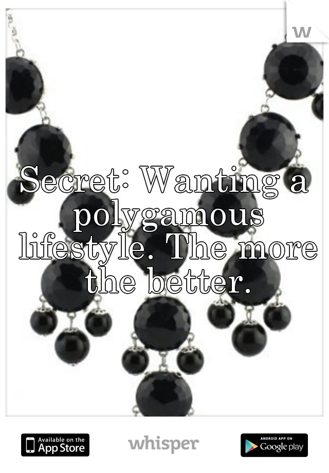 Secret: Wanting a polygamous lifestyle. The more the better.