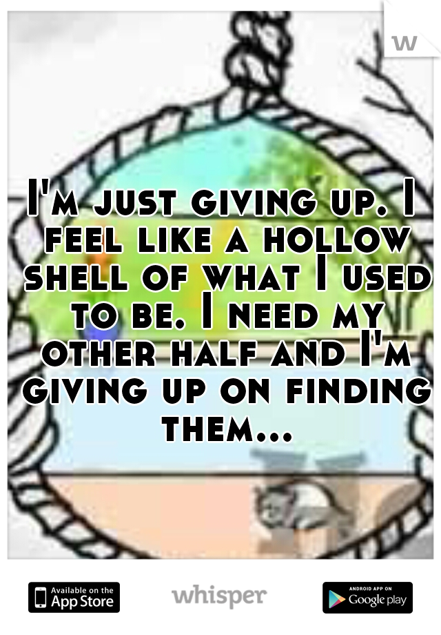 I'm just giving up. I feel like a hollow shell of what I used to be. I need my other half and I'm giving up on finding them...