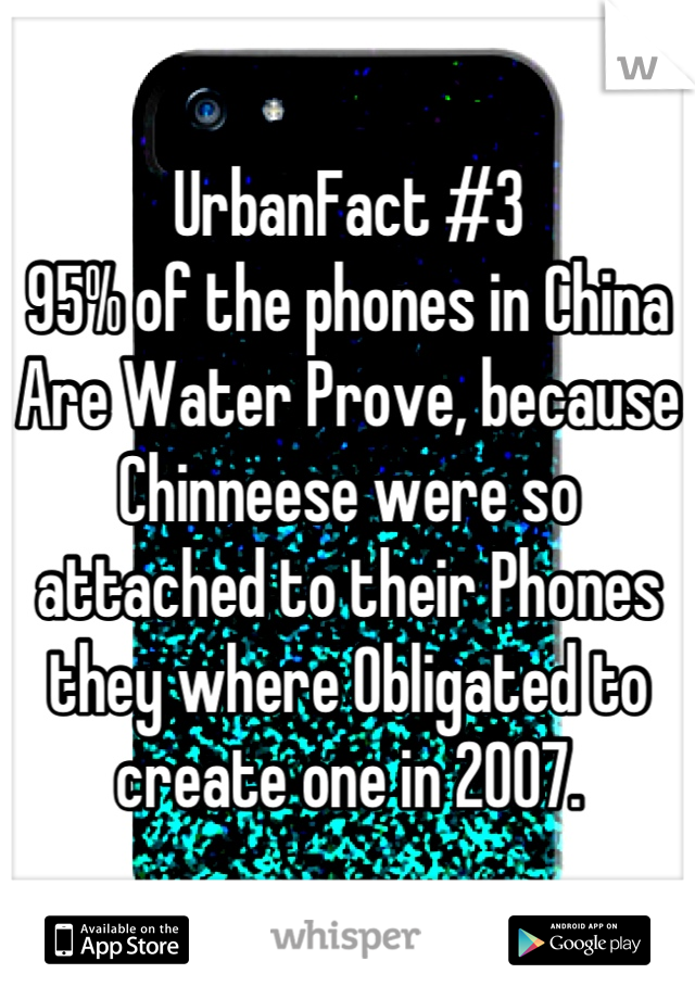 UrbanFact #3 95% of the phones in China Are Water Prove, because Chinneese were so attached to their Phones they where Obligated to create one in 2007.