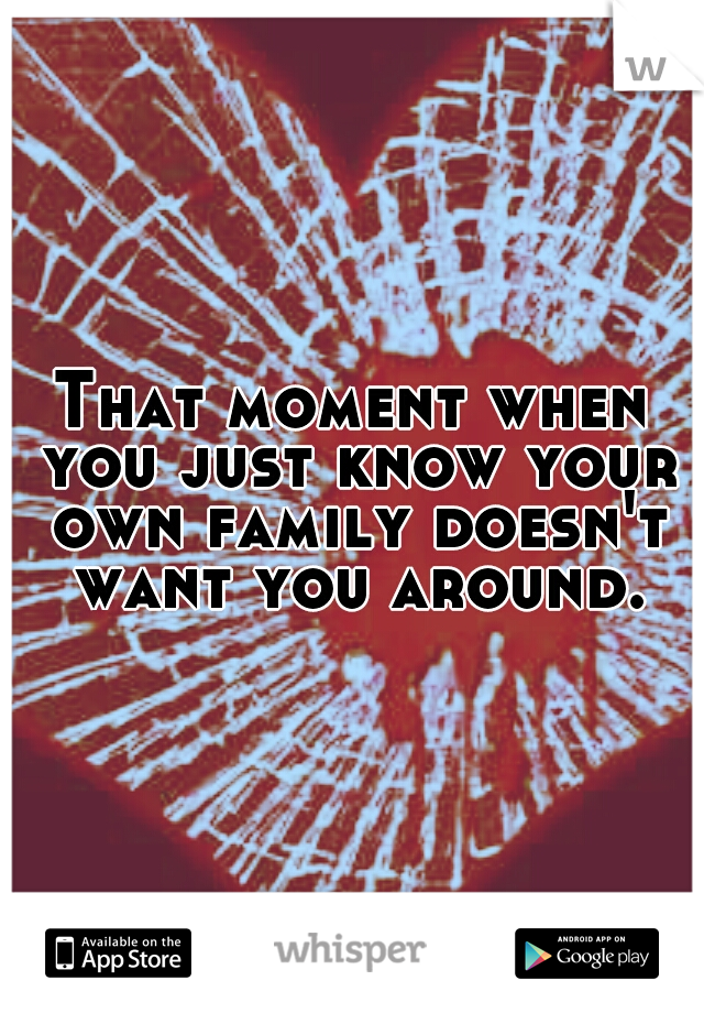 That moment when you just know your own family doesn't want you around.