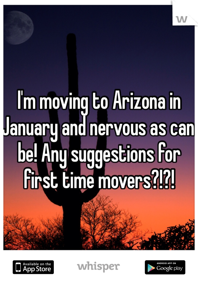 I'm moving to Arizona in January and nervous as can be! Any suggestions for first time movers?!?!