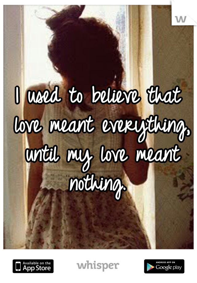 I used to believe that love meant everything, until my love meant nothing.