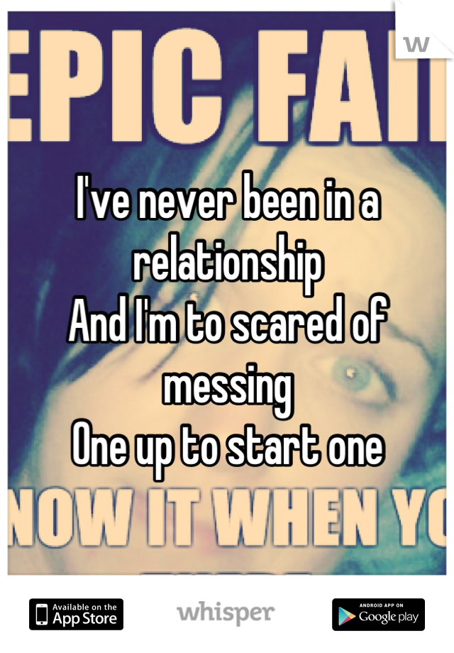 I've never been in a relationship And I'm to scared of messing One up to start one