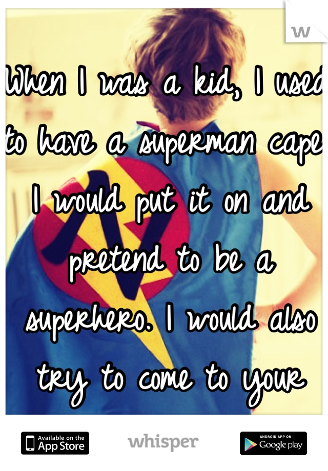 When I was a kid, I used to have a superman cape. I would put it on and pretend to be a superhero. I would also try to come to your rescue.