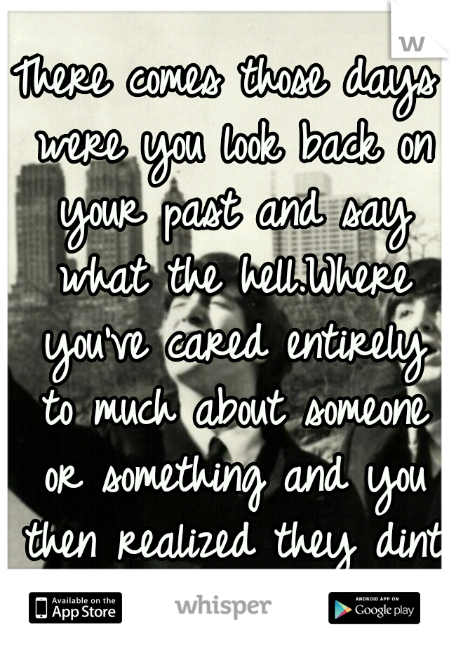 There comes those days were you look back on your past and say what the hell.Where you've cared entirely to much about someone or something and you then realized they dint give a fuck about you.