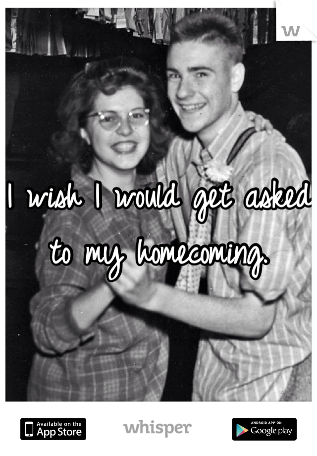 I wish I would get asked to my homecoming.