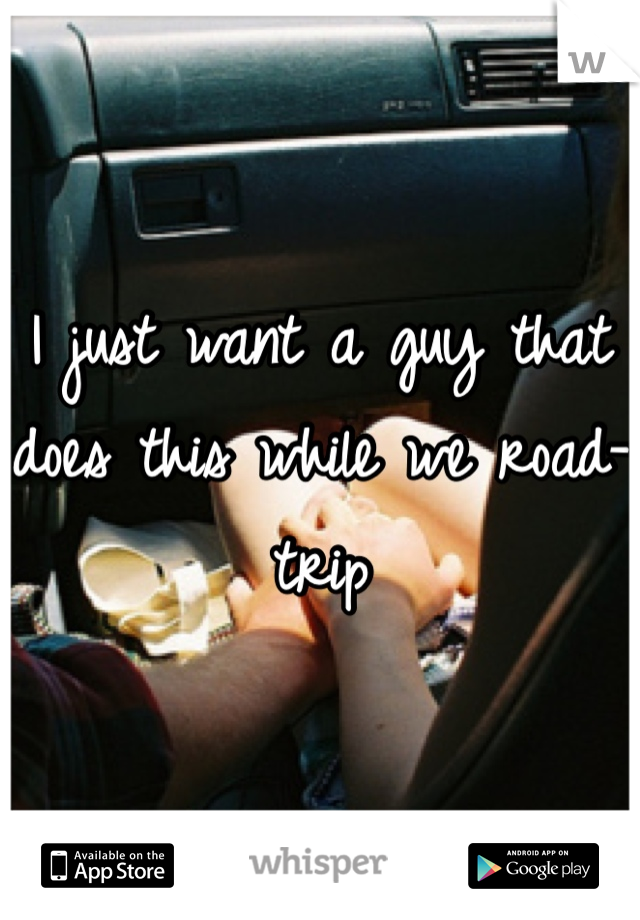I just want a guy that does this while we road-trip