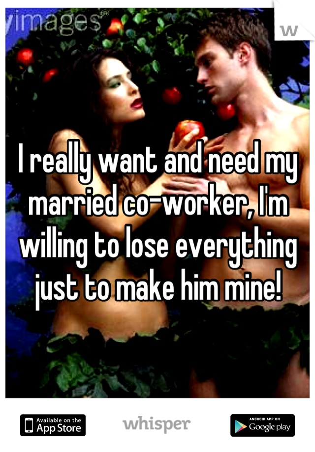I really want and need my married co-worker, I'm willing to lose everything just to make him mine!