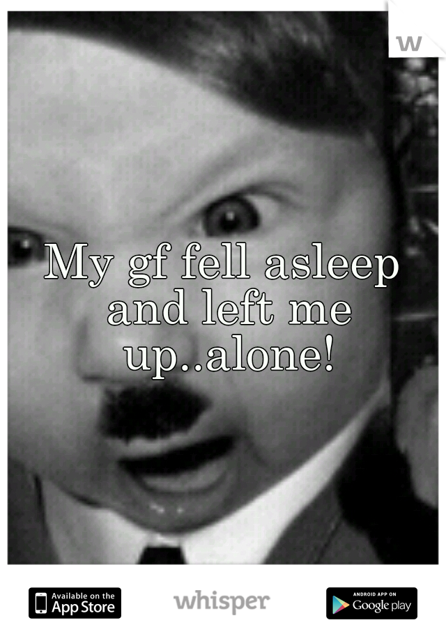 My gf fell asleep and left me up..alone!