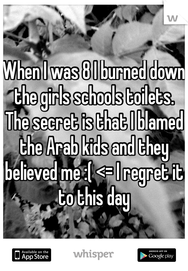 When I was 8 I burned down the girls schools toilets. The secret is that I blamed the Arab kids and they believed me :( <= I regret it to this day