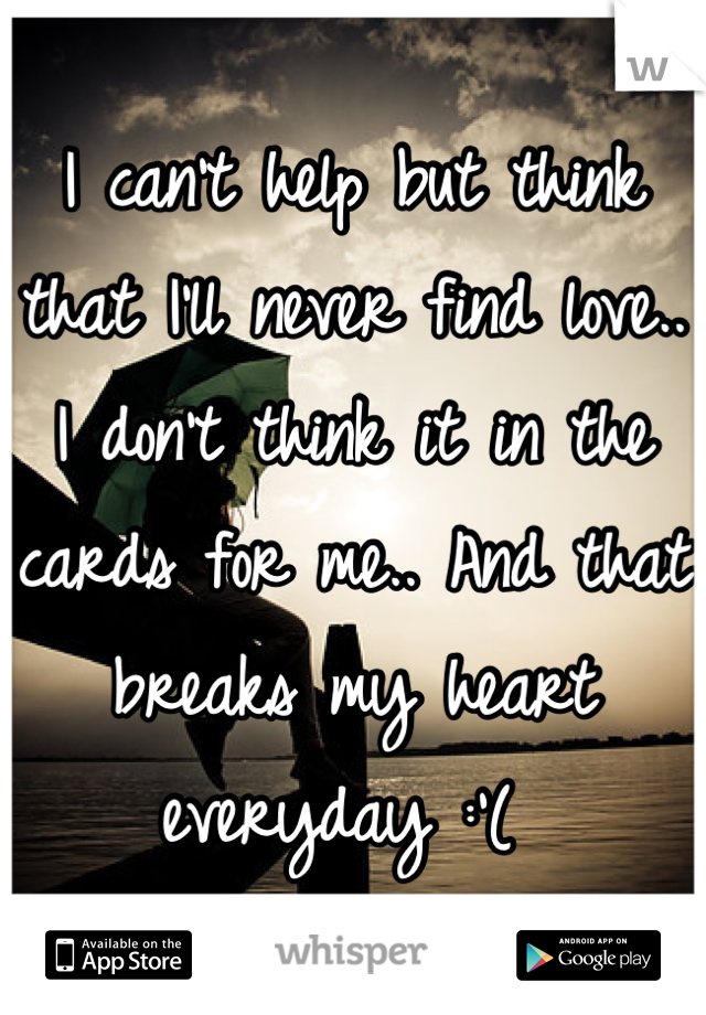 I can't help but think that I'll never find love.. I don't think it in the cards for me.. And that breaks my heart everyday :'(