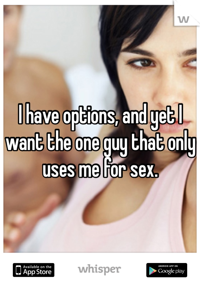 I have options, and yet I want the one guy that only uses me for sex.