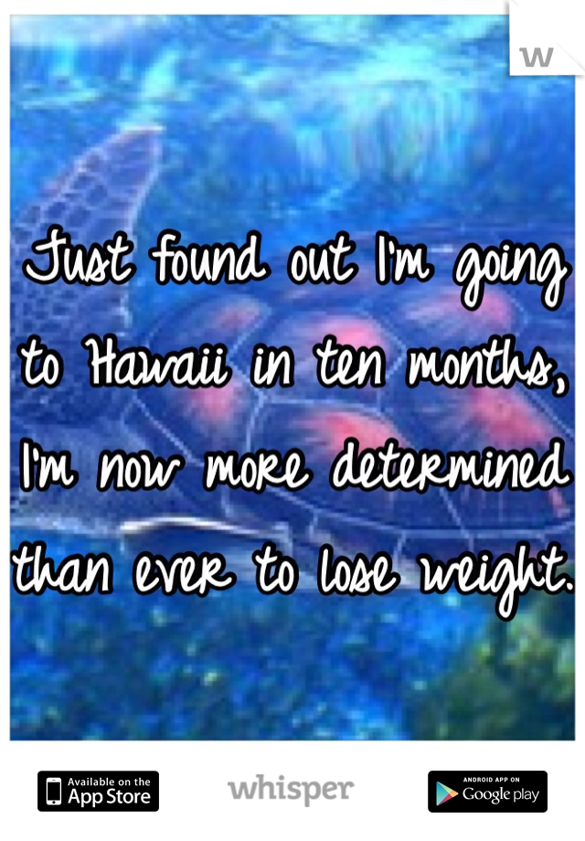 Just found out I'm going to Hawaii in ten months, I'm now more determined than ever to lose weight.