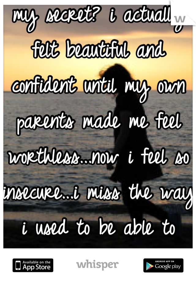 my secret? i actually felt beautiful and confident until my own parents made me feel worthless...now i feel so insecure...i miss the way i used to be able to carry myself...