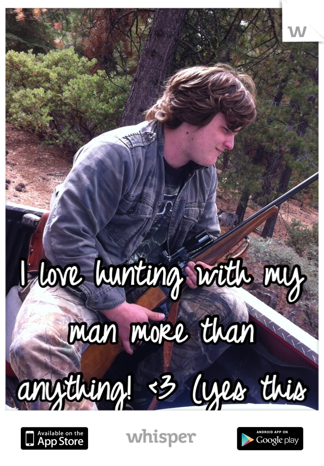 I love hunting with my man more than anything! <3 (yes this is him)