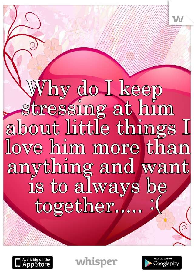 Why do I keep stressing at him about little things I love him more than anything and want is to always be together..... :(