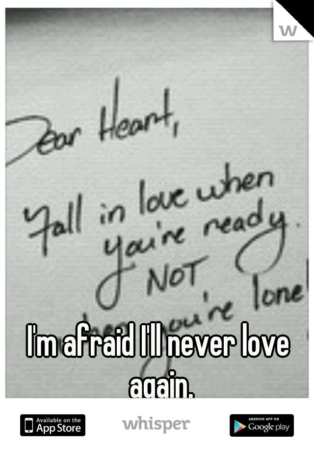 I'm afraid I'll never love again.