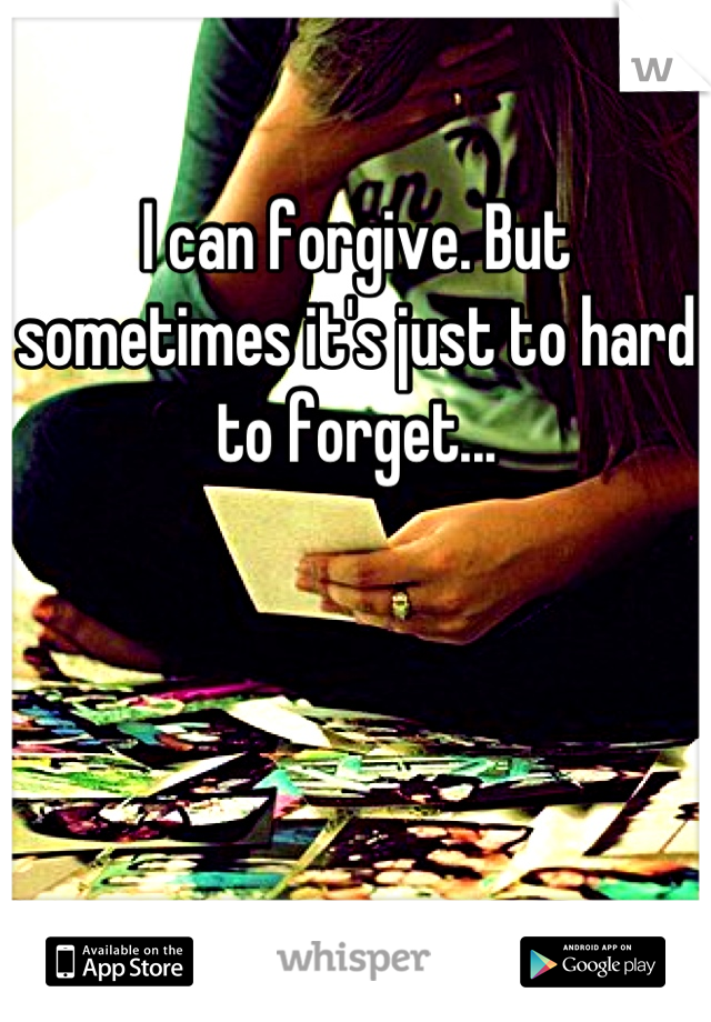 I can forgive. But sometimes it's just to hard to forget...