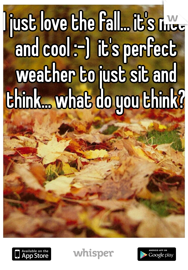 I just love the fall... it's nice and cool :-)  it's perfect weather to just sit and think... what do you think?