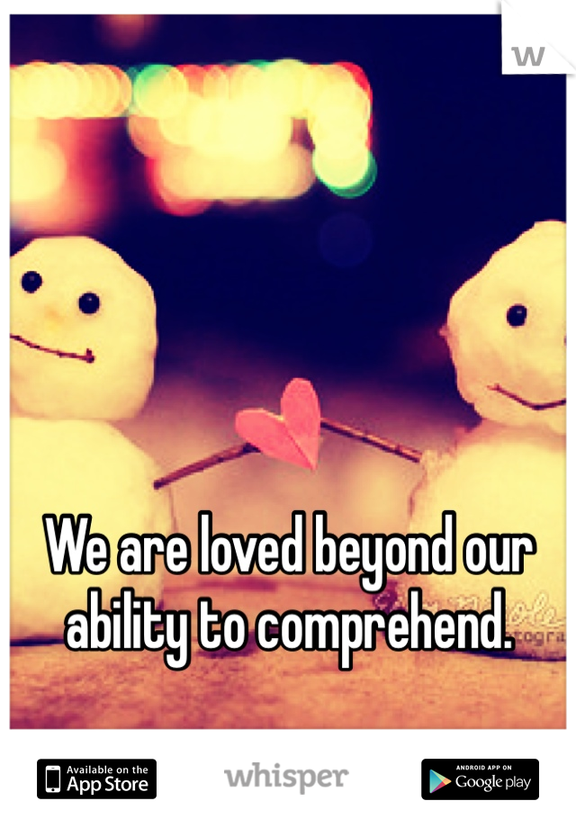 We are loved beyond our ability to comprehend.