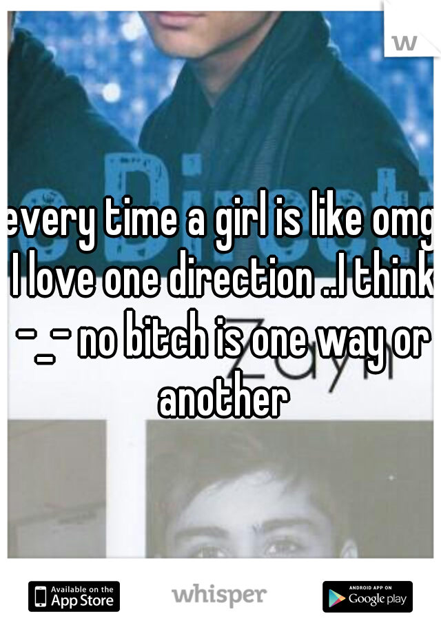 every time a girl is like omg I love one direction ..I think -_- no bitch is one way or another