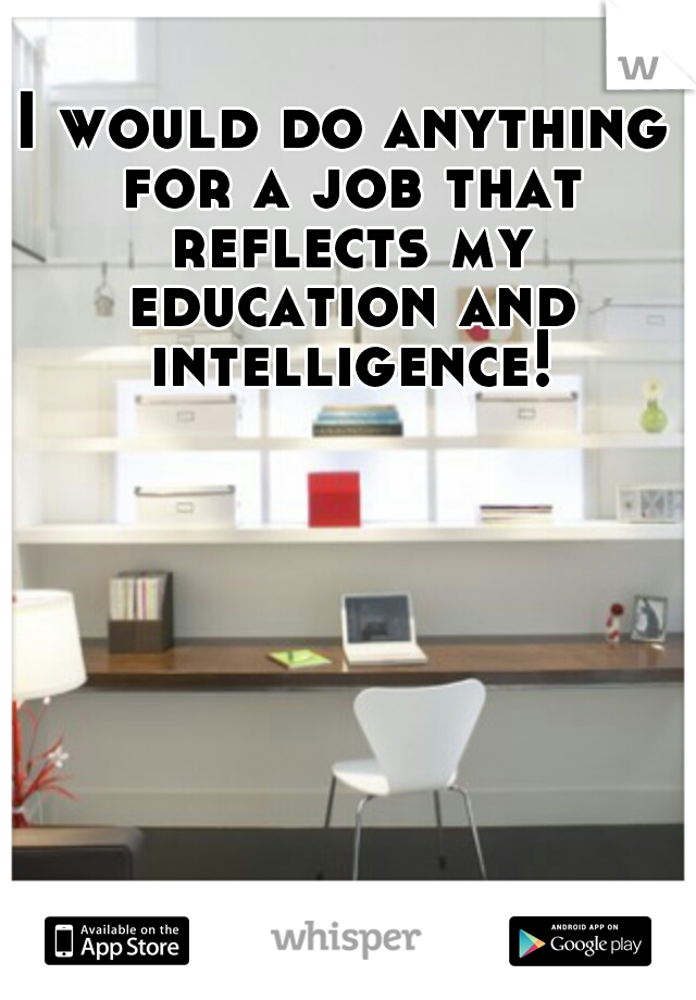 I would do anything for a job that reflects my education and intelligence!