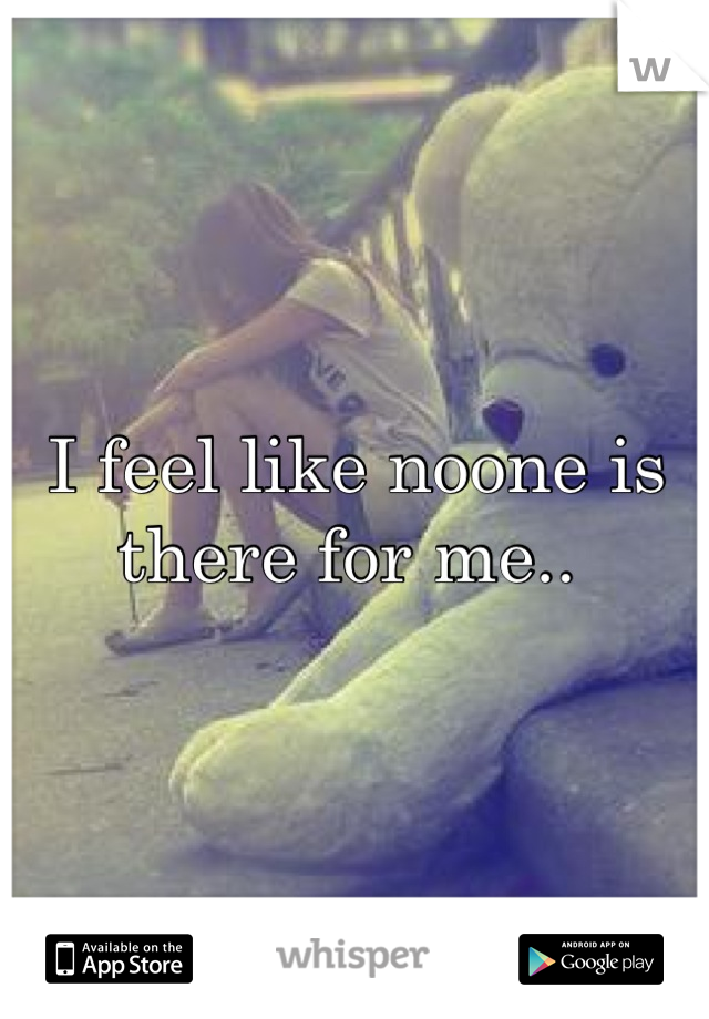 I feel like noone is there for me..