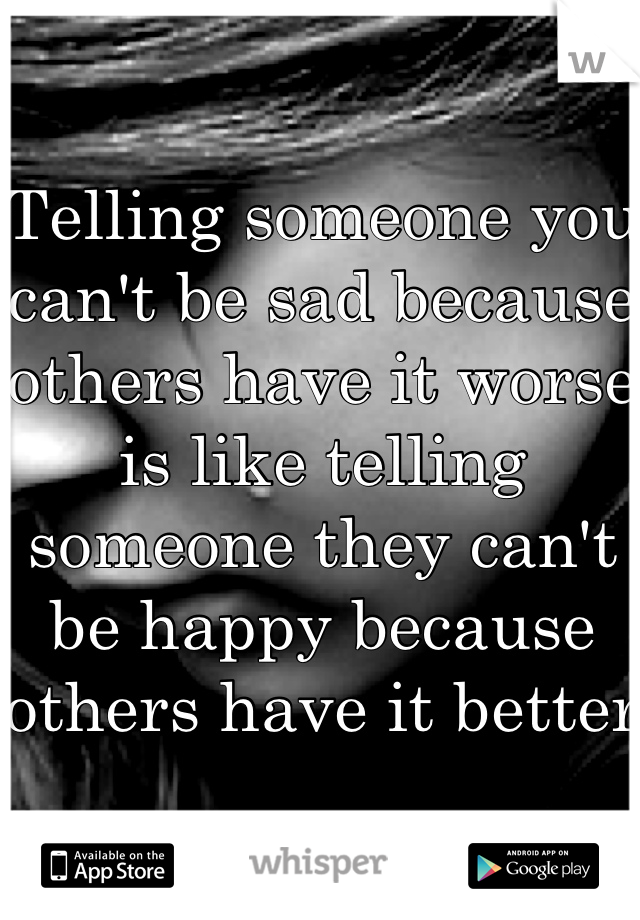 Telling someone you can't be sad because others have it worse is like telling someone they can't be happy because others have it better