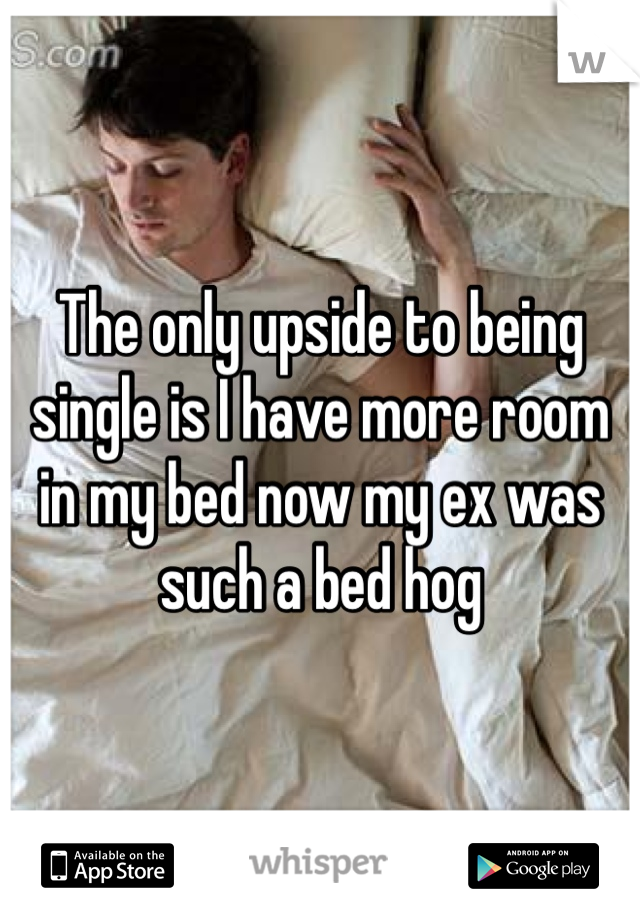 The only upside to being single is I have more room in my bed now my ex was such a bed hog
