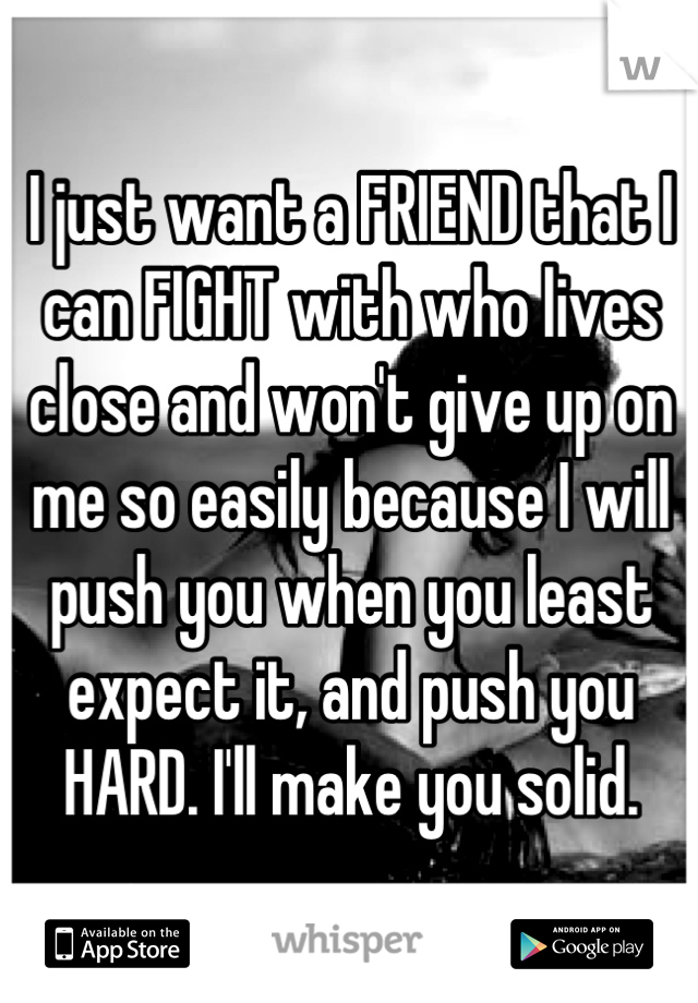 I just want a FRIEND that I can FIGHT with who lives close and won't give up on me so easily because I will push you when you least expect it, and push you HARD. I'll make you solid.