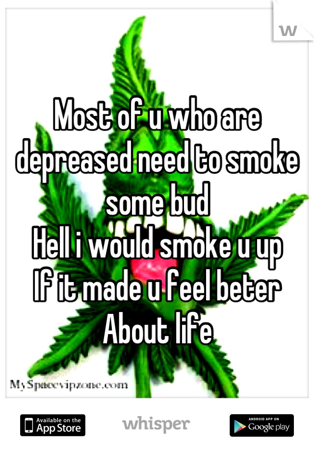 Most of u who are depreased need to smoke some bud  Hell i would smoke u up  If it made u feel beter About life