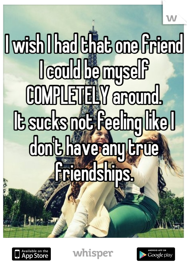 I wish I had that one friend I could be myself COMPLETELY around. It sucks not feeling like I don't have any true friendships.