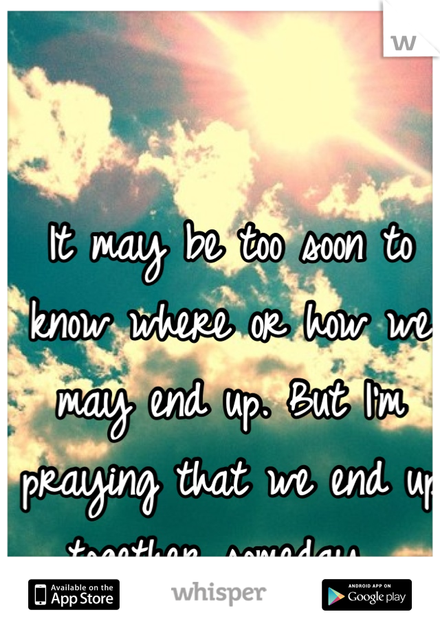 It may be too soon to know where or how we may end up. But I'm praying that we end up together someday.