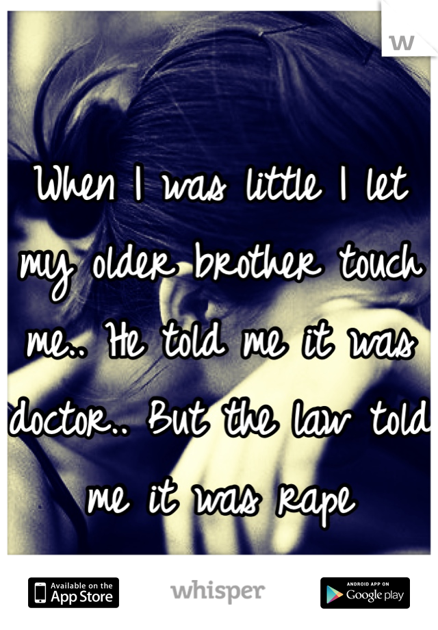 When I was little I let my older brother touch me.. He told me it was doctor.. But the law told me it was rape