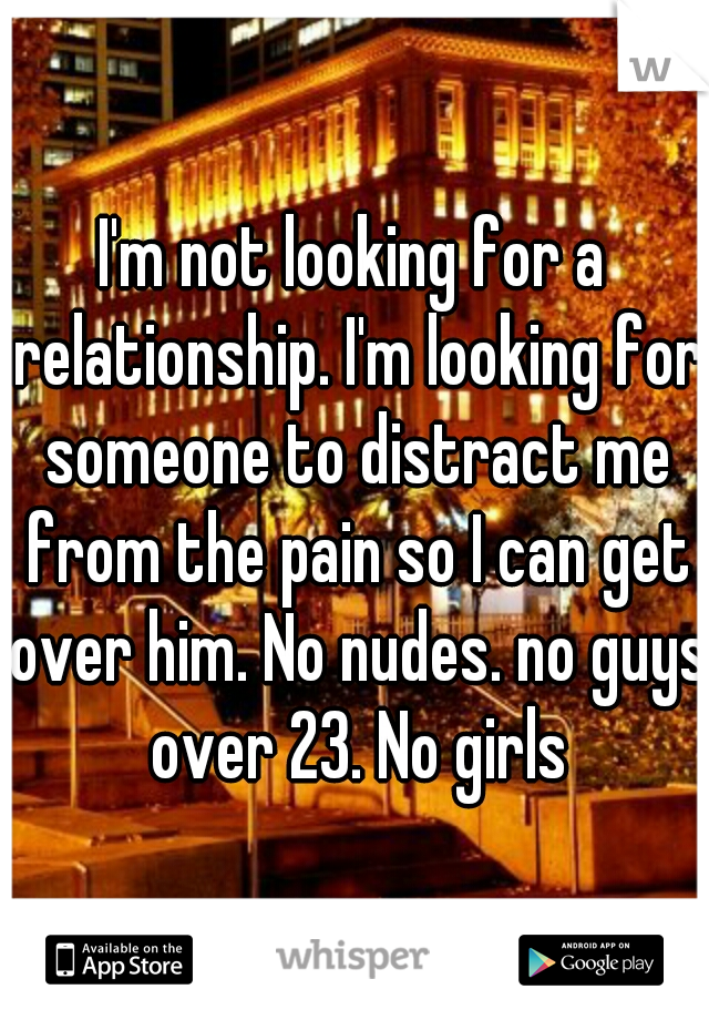 I'm not looking for a relationship. I'm looking for someone to distract me from the pain so I can get over him. No nudes. no guys over 23. No girls