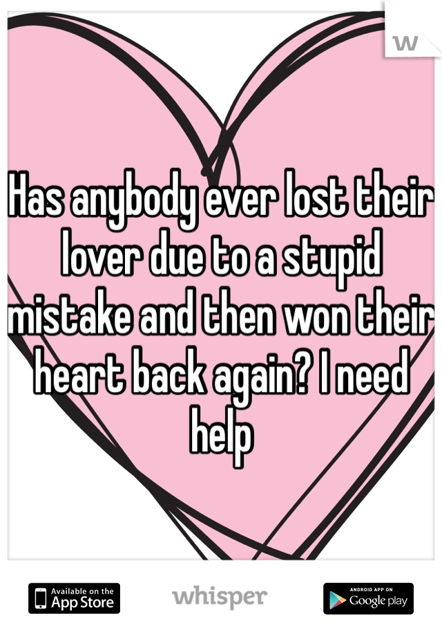 Has anybody ever lost their lover due to a stupid mistake and then won their heart back again? I need help
