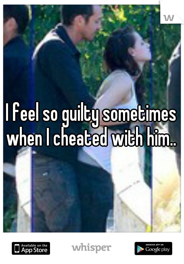 I feel so guilty sometimes when I cheated with him..