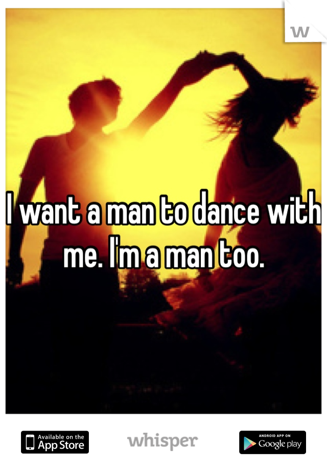 I want a man to dance with me. I'm a man too.
