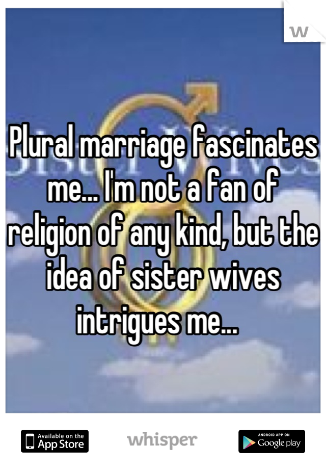Plural marriage fascinates me... I'm not a fan of religion of any kind, but the idea of sister wives intrigues me...
