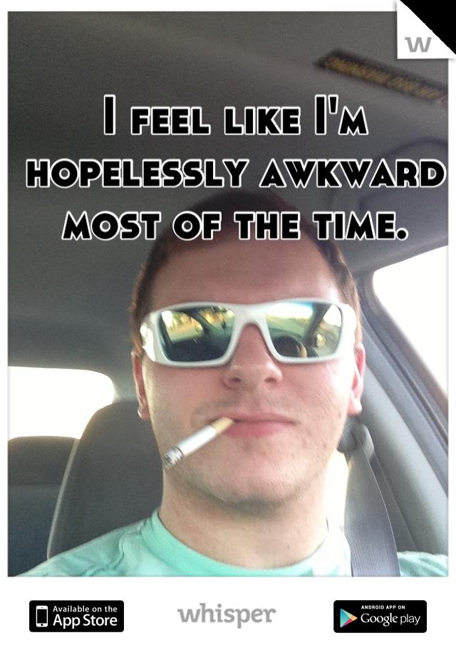 I feel like I'm hopelessly awkward most of the time.