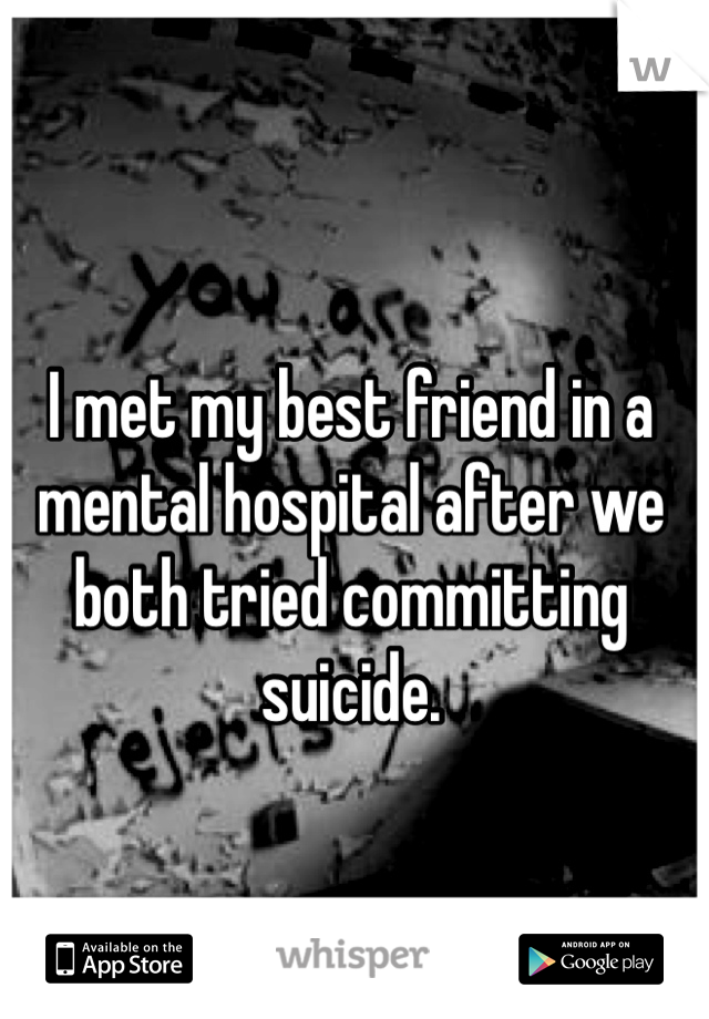 I met my best friend in a mental hospital after we both tried committing suicide.